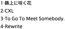 1.路上に咲く花 2.CXL 3.To Go To Meet Somebody 4.Rewrite